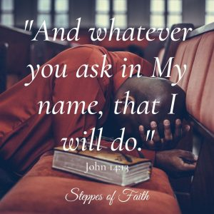 """And whatever you ask in My name, that I will do."" John 14:13"