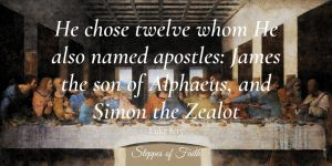 """He chose the twelve whom He also called apostles: James, the son of Alphaeus, and Simon the Zealot."" Luke 6:15"