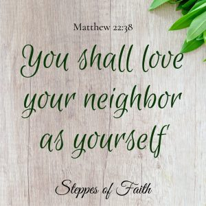 """You shall love your neighbor as yourself."" Matthew 22:38"