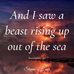"""""""And I saw a beast rising up out of the sea."""" Revelation 13:1"""