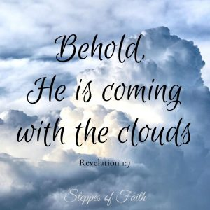 """""""Behold, He is coming with the clouds."""" Revelation 1:7"""