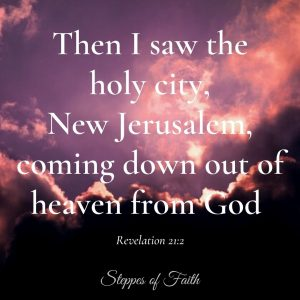 """Then I saw the holy city, New Jerusalem, coming down out of heaven from God."" Revelation 21:2"