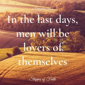 """In the last days, perilous times will come, for men will be lovers of themselves."" 2 Timothy 3:1-2"