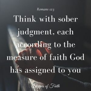 """""""Think with sober judgment, each according to the measure of faith that God has assigned."""" Romans 12:3"""