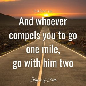"""And whoever compels you to go one mile, go with him two."" Matthew 5:41"