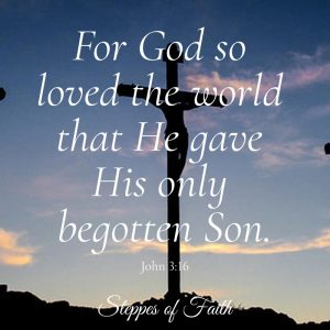 """For God so loved the world, He gave His only begotten Son that whoever would believe in Him would not perish but have eternal life."" John 3:16"