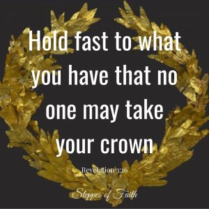 """""""Hold fast to what you have that no one may take your crown."""" Revelation 3:16"""