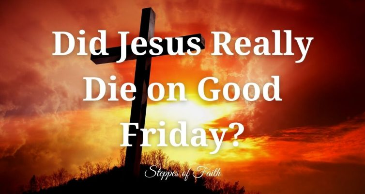 Did Jesus Really Die on Good Friday? (Steppes of Faith)