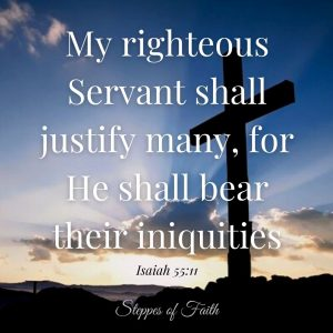 """""""My righteous Servant shall justify many, for He shall bear their iniquities."""" Isaiah 55:11"""