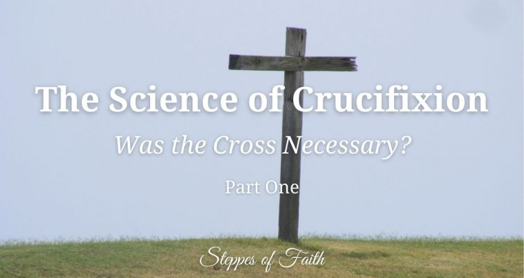 The Science of Crucifixion: Was the Cross Necessary? by Steppes of Faith