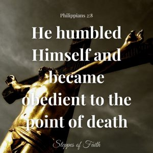 """""""He humbled Himself and became obedient to the point of death, even the death of the cross."""" Philippians 2:8"""