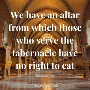 """""""We have an altar from which those who serve the tabernacle have no right to eat."""" Hebrews 13:10"""