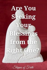Are You Seeking Your Blessings from the Right One? A Study of Jacob's Life by Steppes of Faith