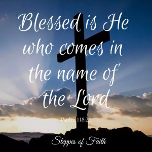 """""""Blessed is He who comes in the name of the LORD."""" Psalm 118:26"""