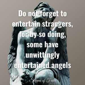 """""""Do not forget to entertain strangers, for by so doing, some have unwittingly entertained angels."""" Hebrews 13:2"""