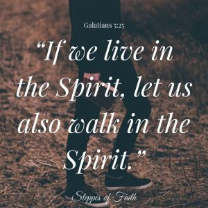 """""""If we live in the Spirit, let us also walk in the Spirit."""" Galatians 5:25"""